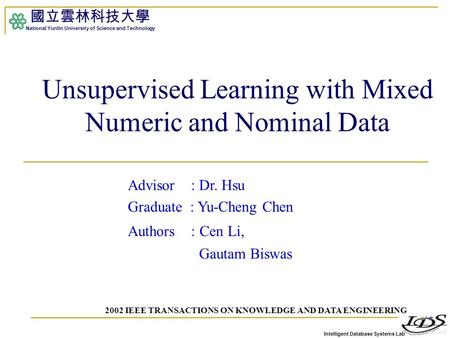 Intelligent Database Systems Lab 國立雲林科技大學 National Yunlin University of Science and Technology 1 Unsupervised Learning with Mixed Numeric and Nominal Data.