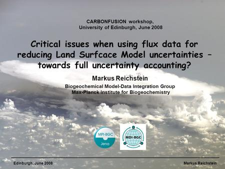 Edinburgh, June 2008Markus Reichstein Critical issues when using flux data for reducing Land Surfcace Model uncertainties – towards full uncertainty accounting?