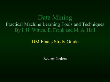 Data Mining Practical Machine Learning Tools and Techniques By I. H. Witten, E. Frank and M. A. Hall DM Finals Study Guide Rodney Nielsen.