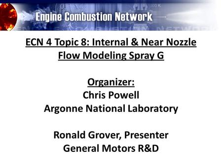 ECN 4 Topic 8: Internal & Near Nozzle Flow Modeling Spray G Organizer: Chris Powell Argonne National Laboratory Ronald Grover, Presenter General Motors.