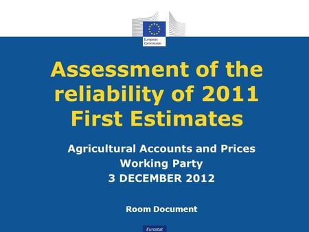 Eurostat Assessment of the reliability of 2011 First Estimates Agricultural Accounts and Prices Working Party 3 DECEMBER 2012 Room Document.