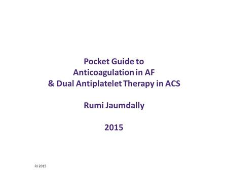 Pocket Guide to Anticoagulation in AF & Dual Antiplatelet Therapy in ACS Rumi Jaumdally 2015 This brief presentation will summarise the recently published.