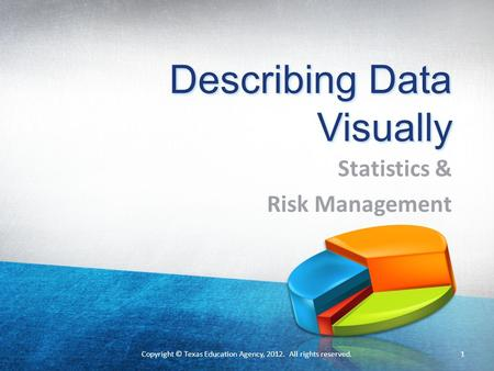Describing Data Visually Statistics & Risk Management 1Copyright © Texas Education Agency, 2012. All rights reserved.