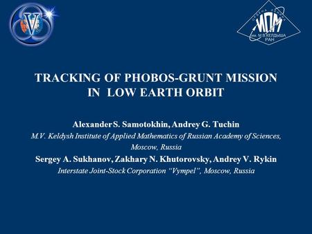 TRACKING OF PHOBOS-GRUNT MISSION IN LOW EARTH ORBIT Alexander S. Samotokhin, Andrey G. Tuchin M.V. Keldysh Institute of Applied Mathematics of Russian.