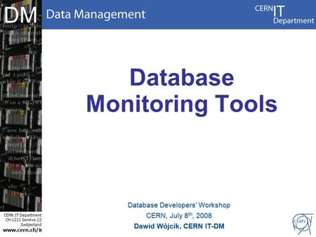 CERN IT Department CH-1211 Genève 23 Switzerland www.cern.ch/i t DM Database Monitoring Tools Database Developers' Workshop CERN, July 8 th, 2008 Dawid.