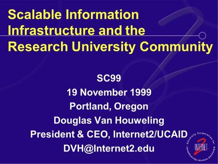 Scalable Information Infrastructure and the Research University Community SC99 19 November 1999 Portland, Oregon Douglas Van Houweling President & CEO,
