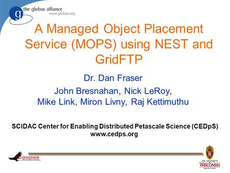 A Managed Object Placement Service (MOPS) using NEST and GridFTP Dr. Dan Fraser John Bresnahan, Nick LeRoy, Mike Link, Miron Livny, Raj Kettimuthu SCIDAC.