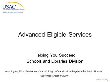 Www.usac.org Advanced Eligible Services Helping You Succeed Schools and Libraries Division Washington, DC Newark Atlanta Chicago Orlando Los Angeles Portland.