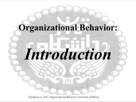 Gholipour A. 2007. Organizational Behavior. University of Tehran. Organizational Behavior: Introduction.