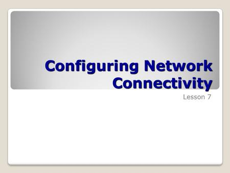 Configuring Network Connectivity Lesson 7. Skills Matrix Technology SkillObjective DomainObjective # Using the Network and Sharing Center Use the Network.