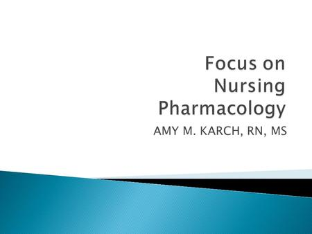 AMY M. KARCH, RN, MS.  Pharmacology : is the study of the biological effects of chemicals.  Drugs: are chemicals that are introduced into the body.