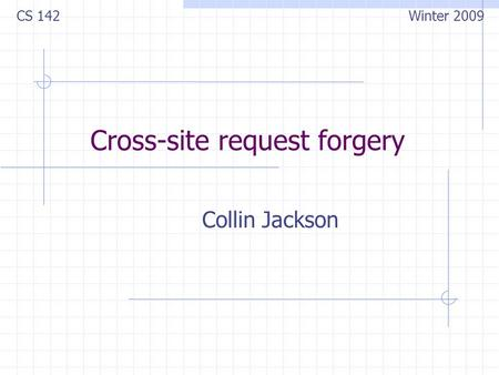 Cross-site request forgery Collin Jackson CS 142 Winter 2009.