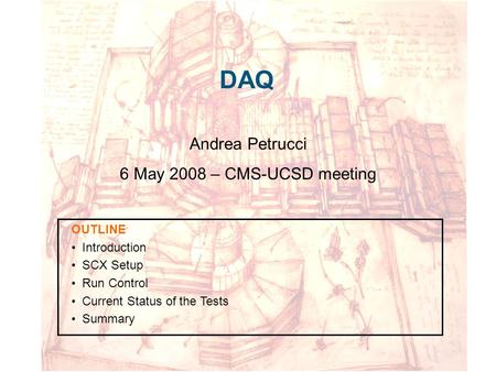 DAQ Andrea Petrucci 6 May 2008 – CMS-UCSD meeting OUTLINE Introduction SCX Setup Run Control Current Status of the Tests Summary.