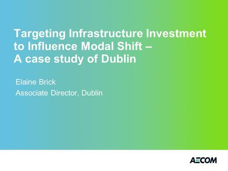 Targeting Infrastructure Investment to Influence Modal Shift – A case study of Dublin Elaine Brick Associate Director, Dublin.
