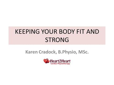 KEEPING YOUR BODY FIT AND STRONG Karen Cradock, B.Physio, MSc.