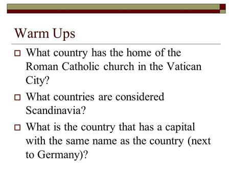 Warm Ups  What country has the home of the Roman Catholic church in the Vatican City?  What countries are considered Scandinavia?  What is the country.
