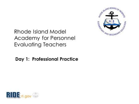 Rhode Island Model Academy for Personnel Evaluating Teachers Day 1: Professional Practice.