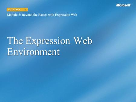 The Expression Web Environment Module 5: Beyond the Basics with Expression Web LESSON 1.