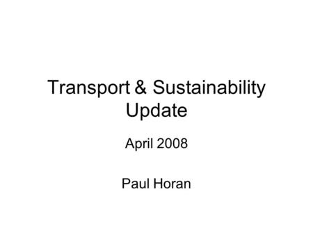 Transport & Sustainability Update April 2008 Paul Horan.