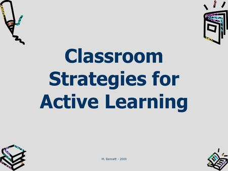 Classroom Strategies for Active Learning M. Bennett - 2009.
