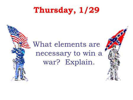 Thursday, 1/29 What elements are necessary to win a war? Explain.