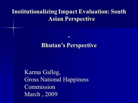 Institutionalizing Impact Evaluation: South Asian Perspective - Bhutan's Perspective Karma Galleg, Gross National Happiness Commission March, 2009.