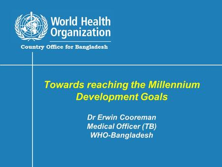 Country Office for Bangladesh Towards reaching the Millennium Development Goals Dr Erwin Cooreman Medical Officer (TB) WHO-Bangladesh.