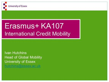 Erasmus+ KA107 International Credit Mobility Ivan Hutchins Head of Global Mobility University of Essex