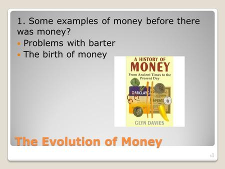 The Evolution of Money 1. Some examples of money before there was money? Problems with barter The birth of money S1S1.