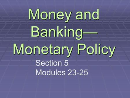 Money and Banking— Monetary Policy Section 5 Modules 23-25.