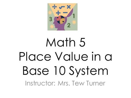 Math 5 Place Value in a Base 10 System Instructor: Mrs. Tew Turner.