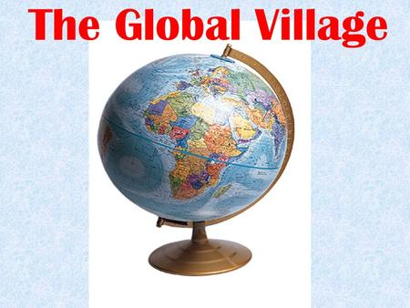 The Global Village. If we could reduce the world population to a small village of 100 people, keeping the current proportions, we would obtain something.