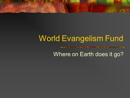 World Evangelism Fund Where on Earth does it go?.