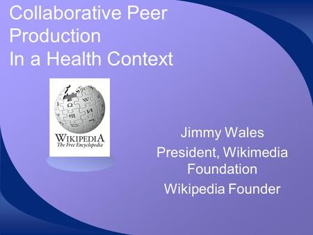 Collaborative Peer Production In a Health Context Jimmy Wales President, Wikimedia Foundation Wikipedia Founder.