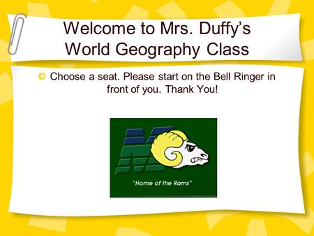 Welcome to Mrs. Duffy's World Geography Class Choose a seat. Please start on the Bell Ringer in front of you. Thank You!