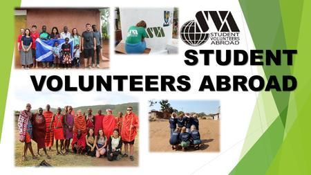 STUDENT VOLUNTEERS ABROAD. Who are we? Student Volunteers Abroad is a student-run charity based at the University of Glasgow. Since 1998, we have been.