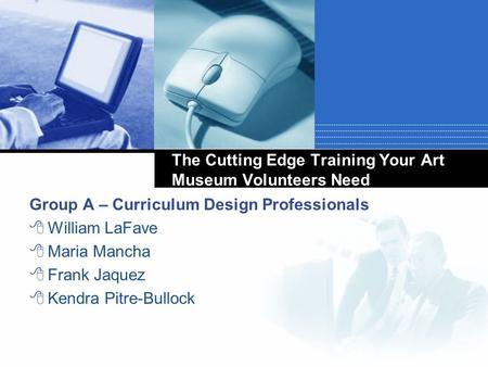 The Cutting Edge Training Your Art Museum Volunteers Need Group A – Curriculum Design Professionals  William LaFave  Maria Mancha  Frank Jaquez  Kendra.