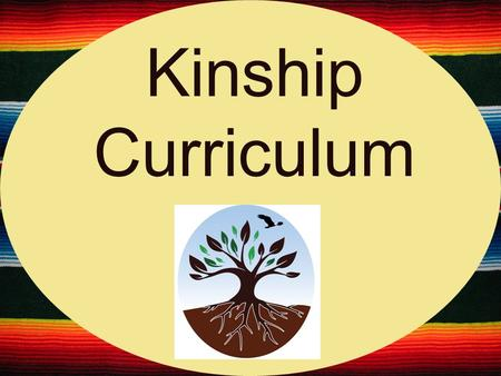 Kinship Curriculum. What we ' re aiming for Teach youth about kinship. Plant seeds about being a good mentor. Healthier families.