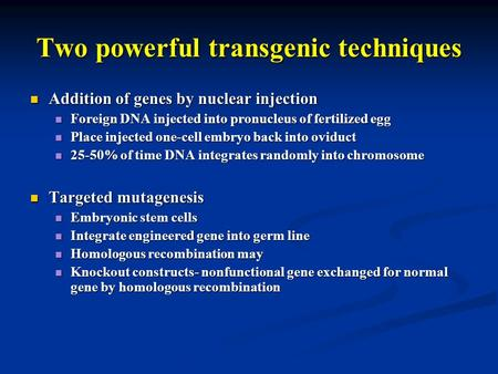 Two powerful transgenic techniques Addition of genes by nuclear injection Addition of genes by nuclear injection Foreign DNA injected into pronucleus of.