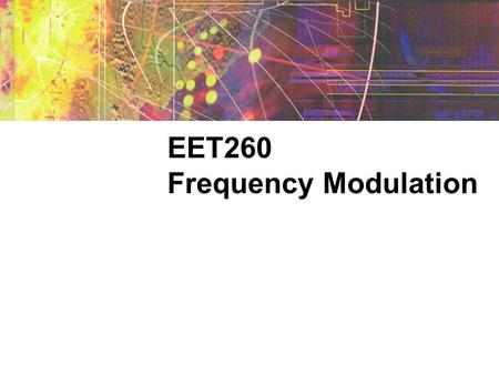 EET260 Frequency Modulation. Modulation A sine wave carrier can be modulated by varying its amplitude, frequency, or phase shift. In AM, the amplitude.
