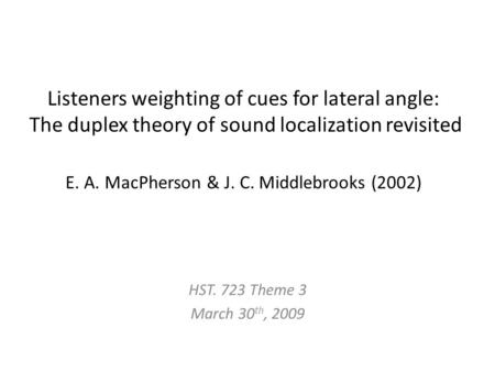 Listeners weighting of cues for lateral angle: The duplex theory of sound localization revisited E. A. MacPherson & J. C. Middlebrooks (2002) HST. 723.