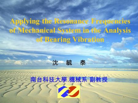 Applying the Resonance Frequencies of Mechanical System in the Analysis of Bearing Vibration 沈毓泰 南台科技大學 機械系 副教授.