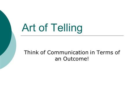 Art of Telling Think of Communication in Terms of an Outcome!