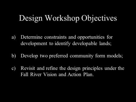Design Workshop Objectives a)Determine constraints and opportunities for development to identify developable lands; b)Develop two preferred community form.