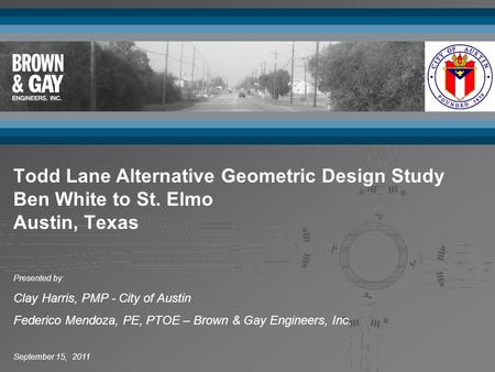 September 15, 2011 Presented by: Clay Harris, PMP - City of Austin Federico Mendoza, PE, PTOE – Brown & Gay Engineers, Inc. Todd Lane Alternative Geometric.