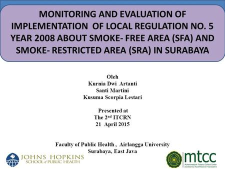 MONITORING AND EVALUATION OF IMPLEMENTATION OF LOCAL REGULATION NO. 5 YEAR 2008 ABOUT SMOKE- FREE AREA (SFA) AND SMOKE- RESTRICTED AREA (SRA) IN SURABAYA.