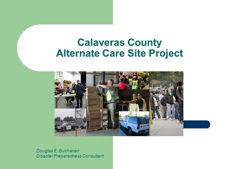Calaveras County Alternate Care Site Project Douglas E. Buchanan Disaster Preparedness Consultant.