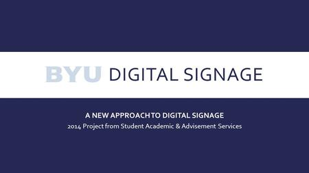 DIGITAL SIGNAGE A NEW APPROACH TO DIGITAL SIGNAGE 2014 Project from Student Academic & Advisement Services.