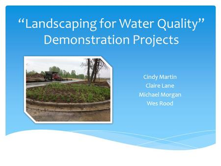 """Landscaping for Water Quality"" Demonstration Projects Cindy Martin Claire Lane Michael Morgan Wes Rood."