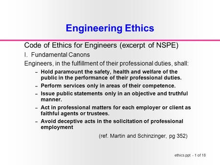 Ethics.ppt - 1 of 18 Engineering Ethics Code of Ethics for Engineers (excerpt of NSPE) I. Fundamental Canons Engineers, in the fulfillment of their professional.